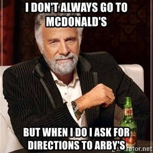 The Most Interesting Man In The World - I don't always go to McDonald's but when I do I ask for directions to Arby's
