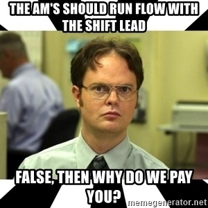 Dwight from the Office - the am's should run flow with the shift lead false, then why do we pay you?