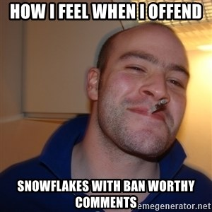 Good Guy Greg - How I Feel when i offend snowflakes with ban worthy comments