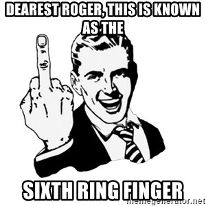 middle finger - Dearest Roger, This is known as the Sixth Ring Finger