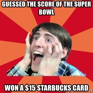 Super Excited - Guessed the score of the super bowl won a $15 starbucks card