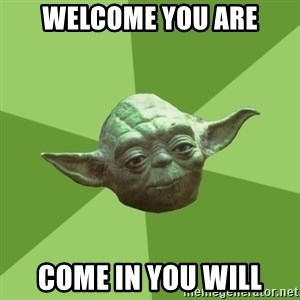 Advice Yoda Gives - Welcome you are Come in you will