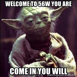 Advice Yoda - Welcome to 56w you are come in you will