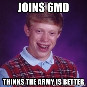 Bad Luck Brian - Joins 6MD Thinks the Army is better