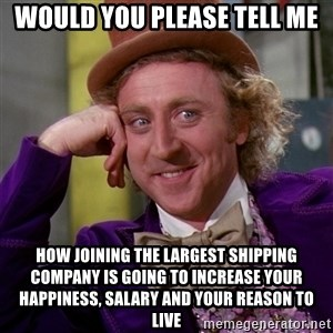 Willy Wonka - Would you please tell me How joining the largest shipping company is going to increase your happiness, salary and your reason to live