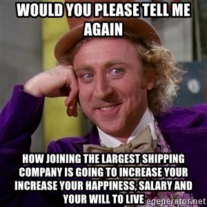 Willy Wonka - Would you please tell me again How joining the largest shipping company is going to increase your increase your happiness, salary and your will to live