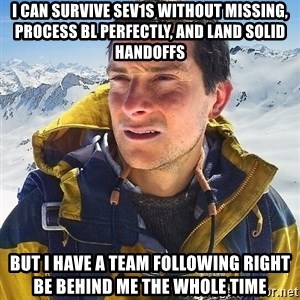 Bear Grylls Loneliness - I can survive Sev1s without missing, process bl perfectly, and land solid handoffs but i have a team following right be behind me the whole time
