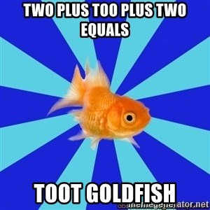 Absentminded Goldfish - Two plus too plus two equals Toot goldfish