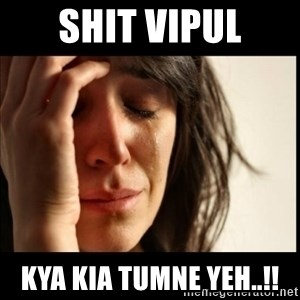 First World Problems - Shit vipul Kya kia tumne yeh..!!