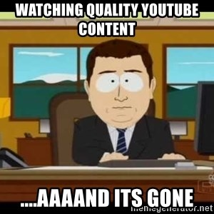 Aand Its Gone - Watching quality youtube content  ....AAAAND ITS GONE