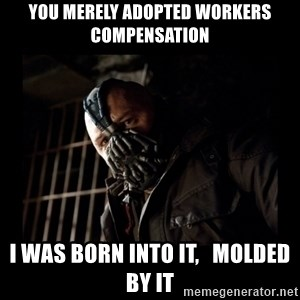 Bane Meme - You merely adopted Workers Compensation I was born into it,   molded by it