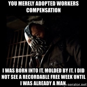 Bane Meme - You merely adopted workers compensation i was born into it, molded by it. i did not see a recordable free week until i was already a man.