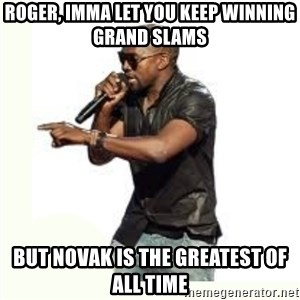 Imma Let you finish kanye west - ROGER, IMMA LET YOU KEEP WINNING GRAND SLAMS BUT NOVAK IS THE GREATEST OF ALL TIME