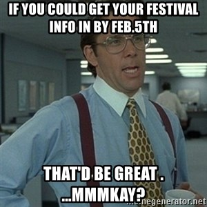 Office Space Boss - If you could get your Festival Info in by Feb.5th That'd be great . ...Mmmkay?