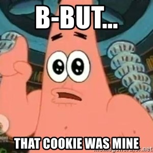 Patrick Says - B-But... That Cookie was MINE