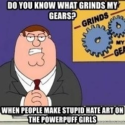 Grinds My Gears Peter Griffin - Do you know what grinds my gears? When people make stupid hate art on The Powerpuff Girls