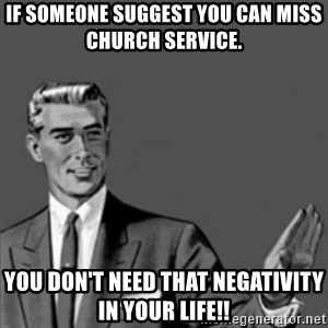Correction Guy - If someone suggest you can miss church service.  You don't need that negativity in your life!!