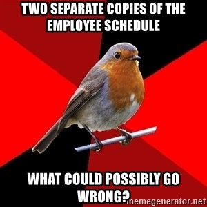 Retail Robin - Two separate copies of the employee schedule What could possibly go wrong?