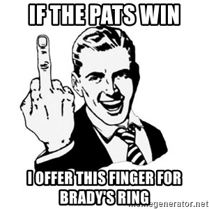 middle finger - If the pats win I offer this finger for Brady's ring