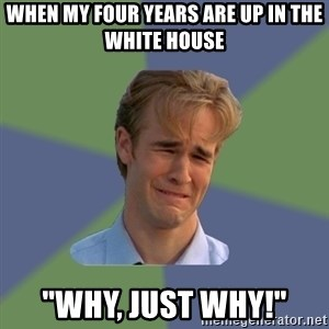 "Sad Face Guy - when my four years are up in the white house ""WHY, JUST WHY!"""