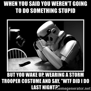 """Sad Trooper - When you said you weren't going to do something stupid  but you wake up, wearing a storm trooper costume and say, """"Wtf did i do last night?"""""""
