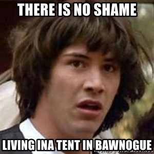 Conspiracy Keanu - There is no shame living ina tent in bawnogue