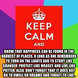 Keep calm and - know that happiness can be found in the darkest of places, o long as one remembers to turn on the lights and to study like Granger, protect like Weasey, and live like Potter. Also, don't forget that it does not do to dwell on dreams and forget to live.