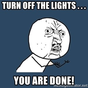 Y U No - Turn off the lights . . .  You are done!