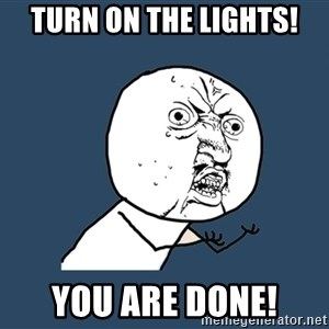 Y U No - Turn on the lights! You are done!