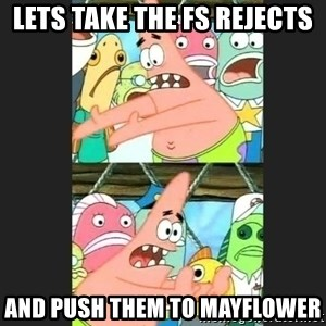 Pushing Patrick - Lets take the Fs rejects And push them to mayflower