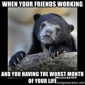 sad bear - when your friends working and you having the worst month of your life