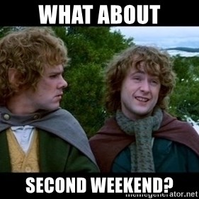 What about second breakfast? - What about second weekend?