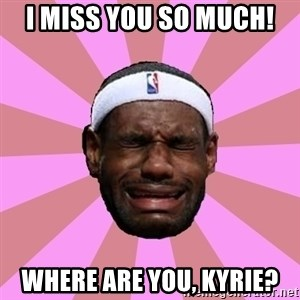 LeBron James - I miss you so much! Where are you, KYRIE?