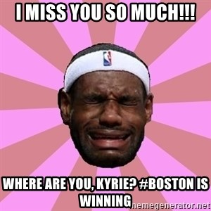LeBron James - I miss you so much!!! where are you, Kyrie? #boston is winning