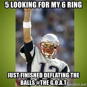 tom brady - 5 looking for my 6 ring Just finished deflating the balls #the g.o.a.t