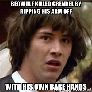 Conspiracy Keanu - Beowulf killed Grendel by ripping his arm off with his own bare hands