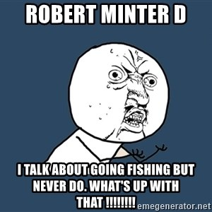 Y U No - ROBERT MINTER D  I talk about going fishing but never do. What's up with That !!!!!!!!