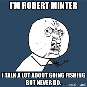 Y U No - I'm Robert Minter I talk a lot about going fishing but never do.
