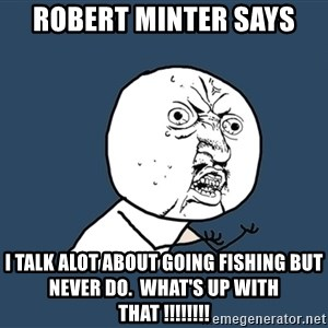 Y U No - Robert Minter says I talk alot about going fishing but never do.  What's up with that !!!!!!!!