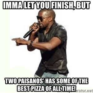 Imma Let you finish kanye west - Imma let you finish, but Two Paisanos' has some of the best pizza of all time!