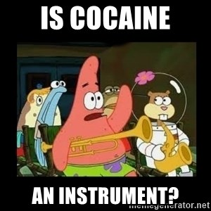 Patrick Star Instrument - Is cocaine an instrument?