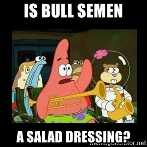 Patrick Star Instrument - Is bull semen a salad dressing?