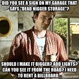 "Jimmy (Pulp Fiction) - Did you see a sign on my garage that says ""Dead Nigger Storage""? Should I make it bigger? Add lights? Can you see it from the road? I need to rent a billboard..."