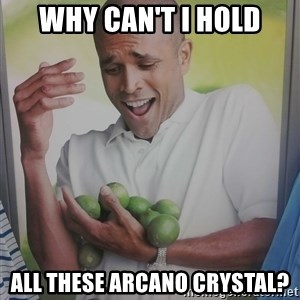 Limes Guy - WHY CAN'T I HOLD ALL THESE ARCANO CRYSTAL?