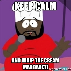 South Park Chef - Keep calm And whip the cream Margaret!