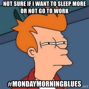 Not sure if troll - Not sure if I want to sleep more or not go to work #MondayMorningBlues