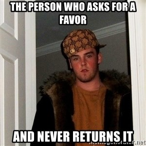 Scumbag Steve - the person who asks for a favor and never returns it