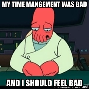Sad Zoidberg - My time mangement was bad and I should feel bad