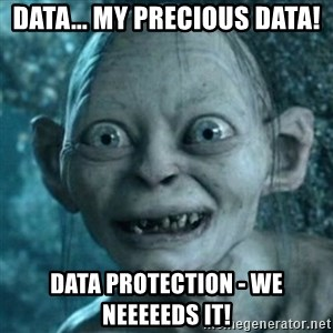 My Precious Gollum - Data... my precious Data! Data protection - We neeeeeds it!