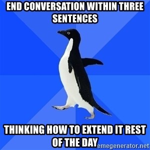 Socially Awkward Penguin - end conversation within three sentences thinking how to extend it rest of the day